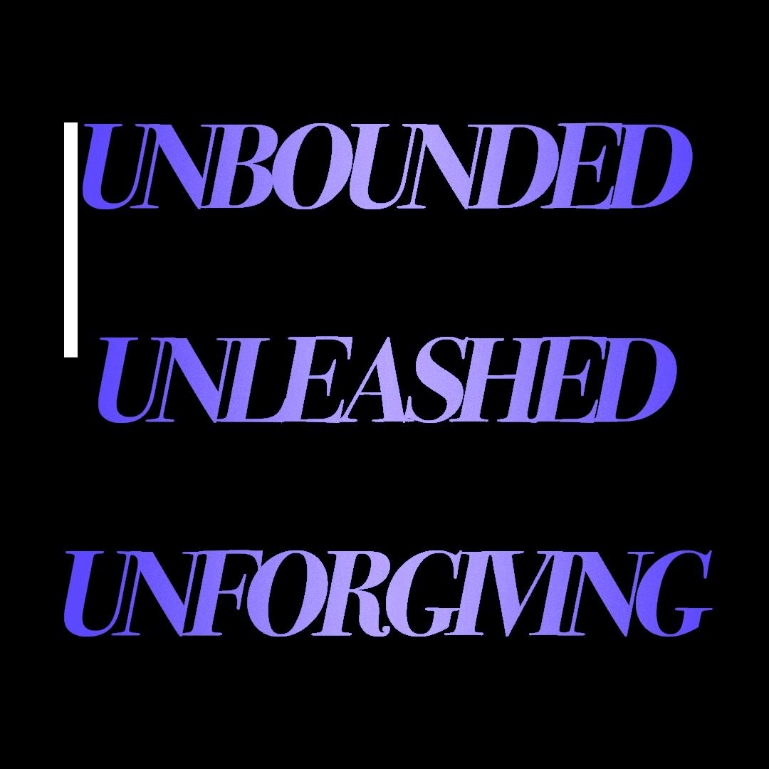 Unbounded Unleashed Unforgiving <show title>